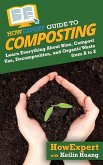 HowExpert Guide to Composting: Learn Everything About Bins, Compost Use, Decomposition, and Organic Waste from A to Z
