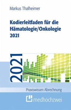 Kodierleitfaden für die Hämatologie/Onkologie 2021 - Thalheimer, Markus