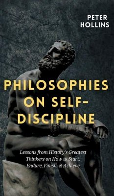 Philosophies on Self-Discipline: Lessons from History's Greatest Thinkers on How to Start, Endure, Finish, & Achieve - Hollins, Peter