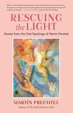 Rescuing the Light: Quotes from the Oral Teachings of Martín Prechtel - Prechtel, Martín
