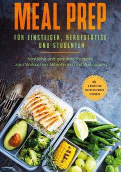 Meal Prep für Einsteiger, Berufstätige und Studenten: Köstliche und gesunde Rezepte zum Vorkochen, Mitnehmen und Zeit sparen - inkl. 4 Wochen Plan für eine ausgewogene Lebensweise - Jung, Alina