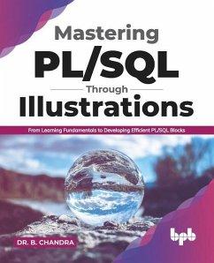 Mastering PL/SQL Through Illustrations: From Learning Fundamentals to Developing Efficient PL/SQL Blocks (English Edition) - Chandra, B.