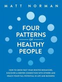 Four Patterns of Healthy People: How to Grow Past Your Rooted Behaviors, Discover a Deeper Connection with Others, and Reach Your Full Potential in Li