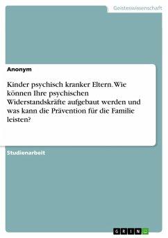 Kinder psychisch kranker Eltern. Wie können Ihre psychischen Widerstandskräfte aufgebaut werden und was kann die Prävention für die Familie leisten? (eBook, PDF)