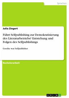 Führt Selfpublishing zur Demokratisierung des Literaturbetriebs? Entstehung und Folgen des Selfpublishings (eBook, PDF)
