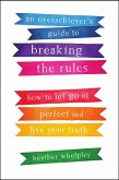 An Overachiever's Guide to Breaking the Rules: How to Let Go of Perfect and Live Your Truth (eBook, ePUB)