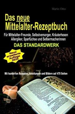 Das neue Mittelalter-Rezeptbuch - Für Mittelalter-Freunde, Selbstversorger, Kräuterhexen, Allergiker, Sparfüchse und Sel