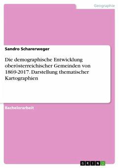 Die demographische Entwicklung oberösterreichischer Gemeinden von 1869-2017. Darstellung thematischer Kartographien (eBook, PDF)