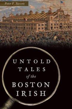 Untold Tales of the Boston Irish - Stevens, Peter F.