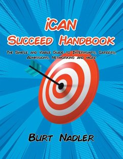 iCAN Succeed Handbook: The Simple and Viable Guide to Internships, Careers, Admissions, Networking and more