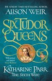 Six Tudor Queens 6: Katharine Parr, The Sixth Wife