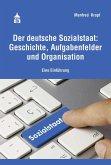 Der deutsche Sozialstaat: Geschichte, Aufgabenfelder und Organisation