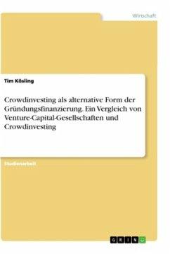 Crowdinvesting als alternative Form der Gründungsfinanzierung. Ein Vergleich von Venture-Capital-Gesellschaften und Crowdinvesting - Kösling, Tim