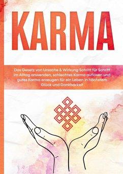 Karma: Das Gesetz von Ursache & Wirkung Schritt für Schritt im Alltag anwenden, schlechtes Karma auflösen und gutes Karma erzeugen für ein Leben in höchstem Glück und Dankbarkeit