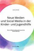 Neue Medien und Social Media in der Kinder- und Jugendhilfe. Wie viel Medienpädagogik braucht die Heimerziehung?