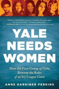 Yale Needs Women: How the First Group of Girls Rewrote the Rules of an Ivy League Giant - Gardiner Perkins, Anne
