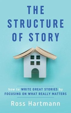 The Structure of Story: How to Write Great Stories by Focusing on What Really Matters - Hartmann, Ross