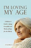 I'm Loving My Age: A Believer's Guide to Aging Gracefully and Words of Hope for the Elderly