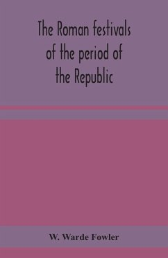 The Roman festivals of the period of the Republic; an introduction to the study of the religion of the Romans - Warde Fowler, W.