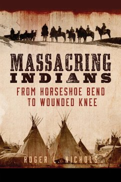 Massacring Indians: From Horseshoe Bend to Wounded Knee - Nichols, Roger L.