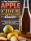 The Essential Apple Cider Vinegar Guide: A Complete Guide to Homemade Apple Cider Vinegar. (Recipes & Natural Remedies)