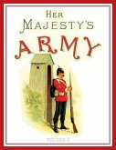 Her Majesty's Army 1888: A Descripitive Account of the various regiments now comprising the Queen's Forces & Indian and Colonial Forces; VOLUME