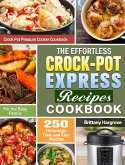 The Effortless Crock-Pot Express Recipes Cookbook: 250 FAmazingly Tasty and Easy Recipes for the Busy Family. (Crock Pot Pressure Cooker Cookbook)