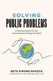 Solving Public Problems: A Practical Guide to Fix Our Government and Change Our World