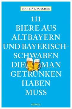 111 Biere aus Altbayern und Bayerisch-Schwaben, die man getrunken haben muss - Droschke, Martin
