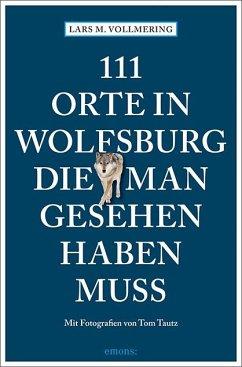 111 Orte in Wolfsburg, die man gesehen haben muss - Vollmering, Lars M.