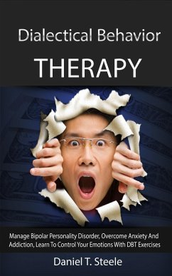 Dialectical Behavior Therapy: Manage Bipolar Personality Disorder, Overcome Anxiety And Addiction, Learn To Control Your Emotions With DBT Exercises (eBook, ePUB) - Steele, Daniel T.