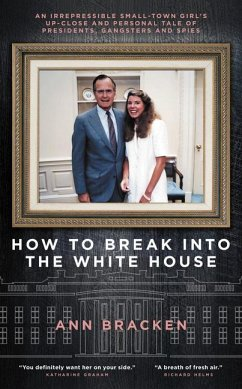 How to Break Into the White House: An Irrepressible Small-Town Girl's Up-Close and Personal Tale of Presidents, Gangsters and Spies - Bracken, Ann