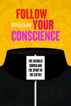 Follow Your Conscience: The Catholic Church and the Spirit of the Sixties - Cajka, Peter
