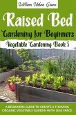 Raised Bed Gardening for Beginners: A Beginners Guide to Create a Thriving Organic Vegetable Garden with Less Space