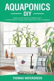 Aquaponics DIY: Realize Your Own Aquaponic Gardening Project. A Complete Beginner's Guide to grow Organic Herbs, Fruits, and Vegetable