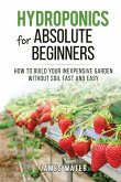 Hydroponics for Absolute Beginners: How Build your Inexpensive Garden without Soil Fast and Easy
