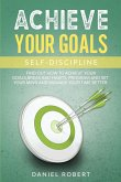 Achieve Your Goals: Self Discipline. Find Out How to Achieve Your Goals, Break Bad Habits, Program and Set Your Mind and Manage Your Time