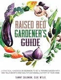Raised Bed Gardener's Guide: A Practical Handbook for Beginners to get a Thriving Garden With High Yield Growth and Healthy Sustainable Activity at