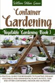 Container Gardening: A Pratical Guide for Beginners to Planting Organic Vegetables and Ornamental Plants in Pots, Tubs and Other Containers