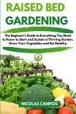 Raised Bed Gardening: The Beginner's Guide to Everything You Need to Know to Start and Sustain a Thriving Garden. Grow Your Vegetables and E