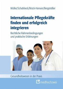 Internationale Pflegekräfte finden und erfolgreich integrieren (eBook, ePUB) - Thorsten, Müller; Jan P., Schabbeck; Andrea, Bergsträßer; Katja, Brück-Hansen