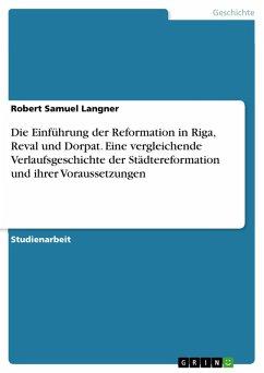 Die Einführung der Reformation in Riga, Reval und Dorpat. Eine vergleichende Verlaufsgeschichte der Städtereformation und ihrer Voraussetzungen (eBook, PDF)