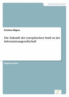 Die Zukunft der europäischen Stadt in der Informationsgesellschaft - Hilgers, Kristina