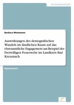 Auswirkungen des demografischen Wandels im ländlichen Raum auf das ehrenamtliche Engagement am Beispiel der Freiwilligen Feuerwehr im Landkreis Bad Kreuznach - Metzmann, Barbara