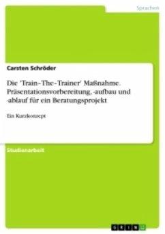 Die 'Train-The-Trainer' Maßnahme. Präsentationsvorbereitung, -aufbau und -ablauf für ein Beratungsprojekt