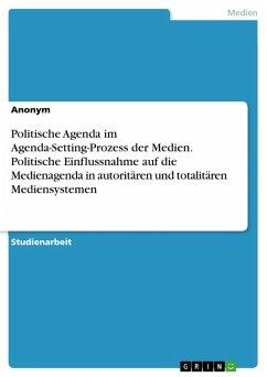 Politische Agenda im Agenda-Setting-Prozess der Medien. Politische Einflussnahme auf die Medienagenda in autoritären und totalitären Mediensystemen (eBook, PDF)