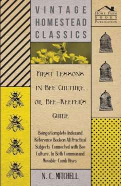 First Lessons in Bee Culture or, Bee-Keeper's Guide - Being a Complete Index and Reference Book on all Practical Subjects Connected with Bee Culture - Being a Complete Analysis of the Whole Subject (eBook, ePUB) - Mitchell, N. C.