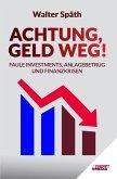 Achtung, Geld Weg! - Faule Investments, Anlagebetrug und Finanzkrisen
