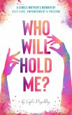 Who Will Hold Me? A Single Mother's Memoir of Self-Love, Empowerment and Freedom (eBook, ePUB)