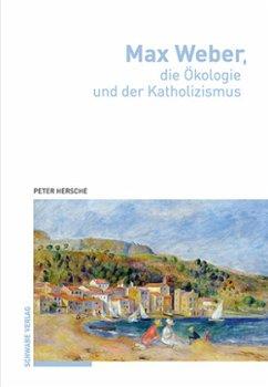 Max Weber, die Ökologie und der Katholizismus - Hersche, Peter